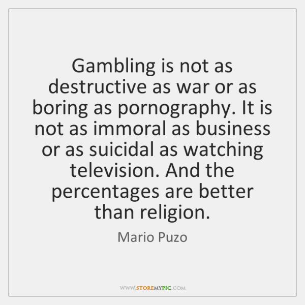 Gambling is not as destructive as war or as boring as pornography. ...