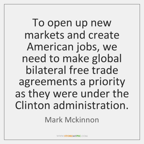 To open up new markets and create American jobs, we need to ...