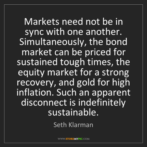 Seth Klarman: Markets need not be in sync with one another. Simultaneously,...