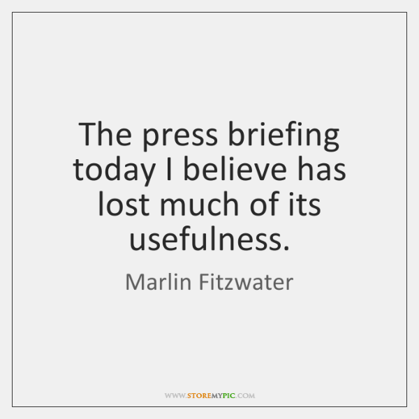 The press briefing today I believe has lost much of its usefulness.