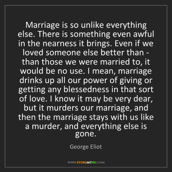 George Eliot: Marriage is so unlike everything else. There is something...