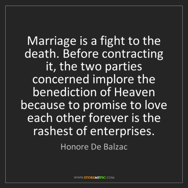 Honore De Balzac: Marriage is a fight to the death. Before contracting...