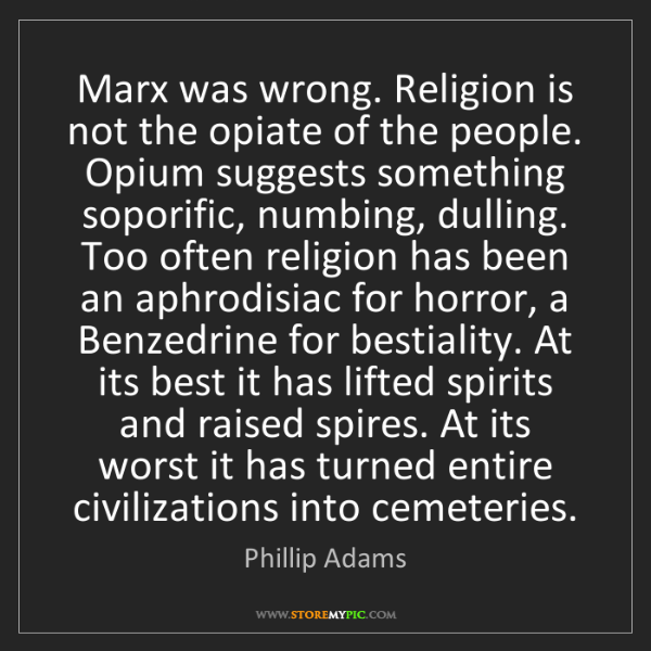 Phillip Adams: Marx was wrong. Religion is not the opiate of the people....