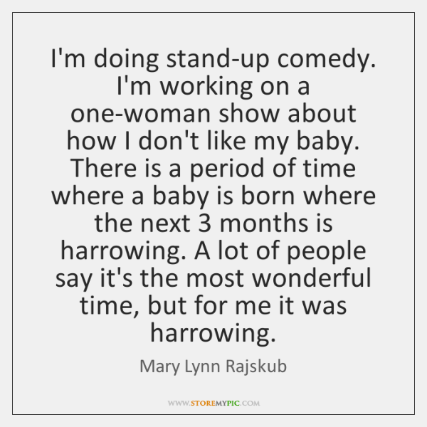 I'm doing stand-up comedy. I'm working on a one-woman show about how ...