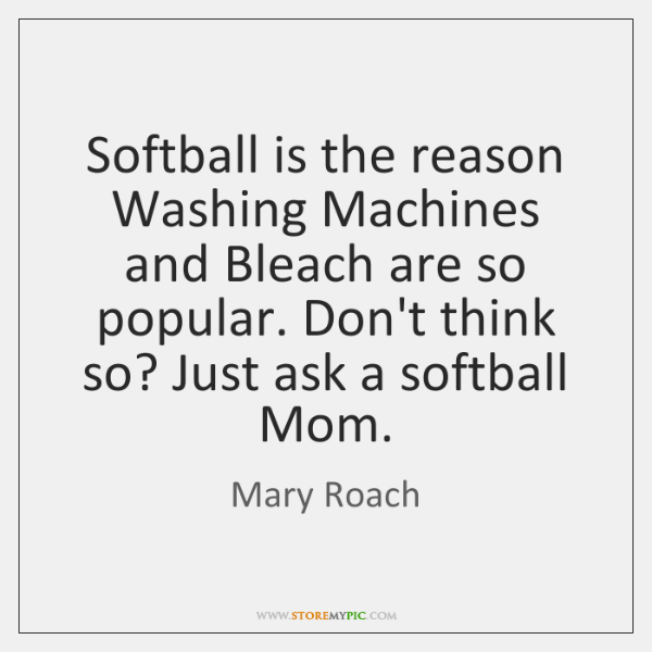 Softball is the reason Washing Machines and Bleach are so popular. Don't ...