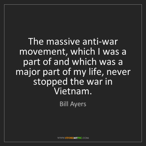 Bill Ayers: The massive anti-war movement, which I was a part of...