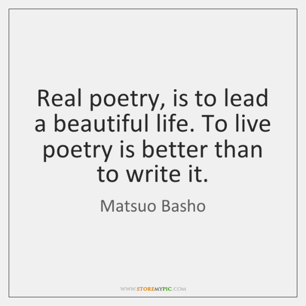 Real poetry, is to lead a beautiful life. To live poetry is ...