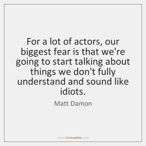 For a lot of actors, our biggest fear is that we're going ...
