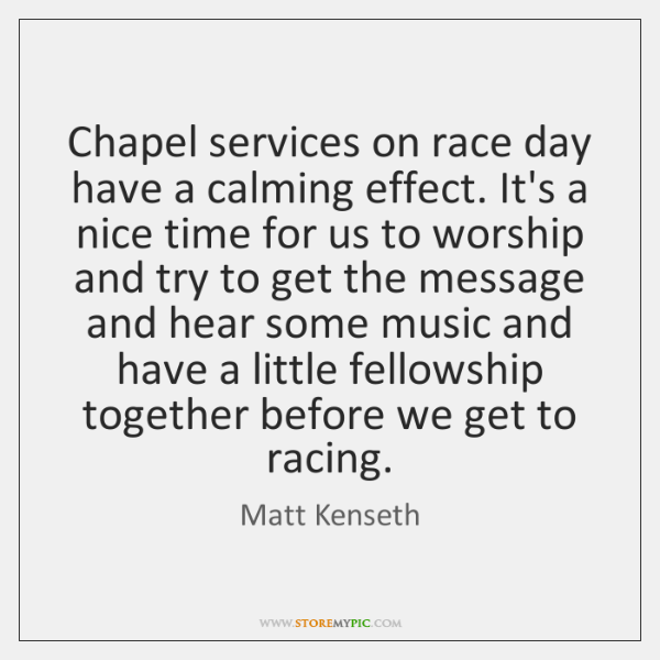Chapel services on race day have a calming effect. It's a nice ...