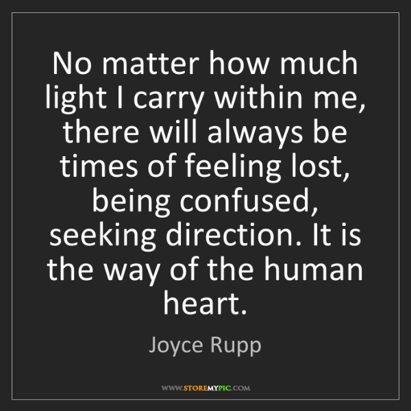 Joyce Rupp: No matter how much light I carry within me, there will...