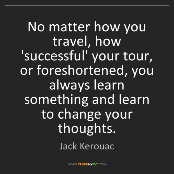 Jack Kerouac: No matter how you travel, how 'successful' your tour,...