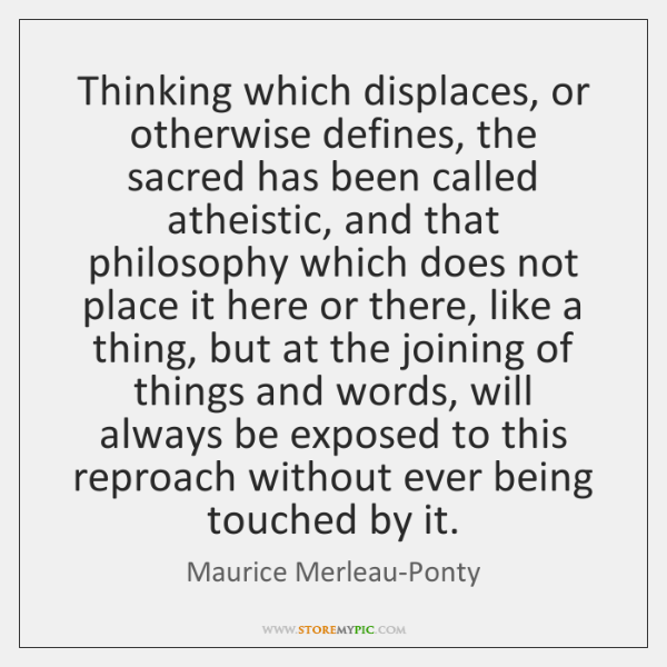 Thinking which displaces, or otherwise defines, the sacred has been called atheistic, ...