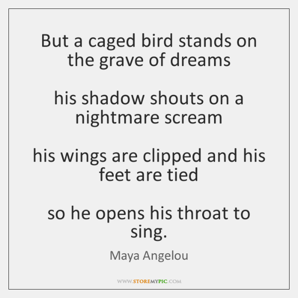 But a caged bird stands on the grave of dreams   his shadow ...