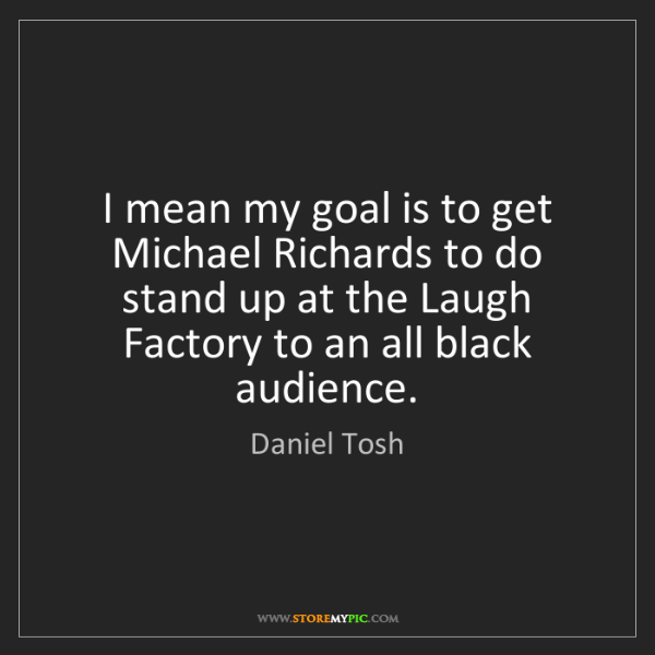 Daniel Tosh: I mean my goal is to get Michael Richards to do stand...