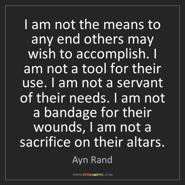 Ayn Rand: I am not the means to any end others may wish to accomplish....
