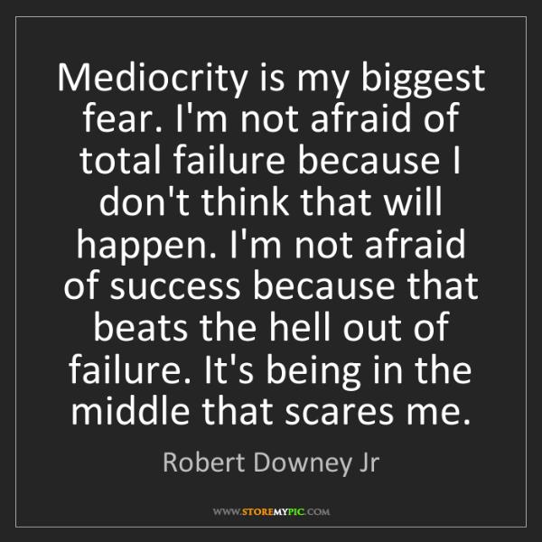 Robert Downey Jr: Mediocrity is my biggest fear. I'm not afraid of total...