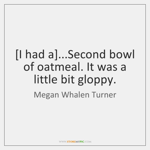 [I had a]...Second bowl of oatmeal. It was a little bit ...