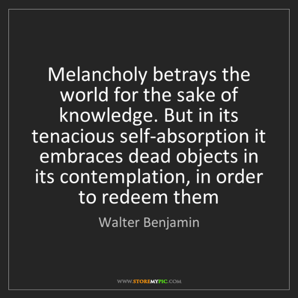 Walter Benjamin: Melancholy betrays the world for the sake of knowledge....