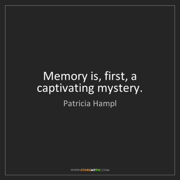 Patricia Hampl: Memory is, first, a captivating mystery.