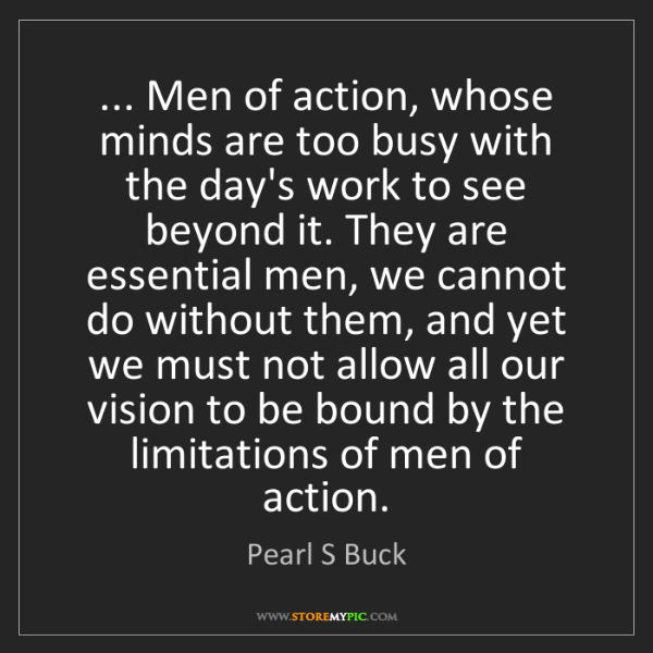 Pearl S Buck: ... Men of action, whose minds are too busy with the...