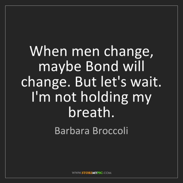 Barbara Broccoli: When men change, maybe Bond will change. But let's wait....