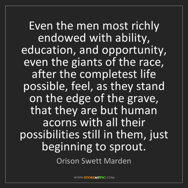 Orison Swett Marden: Even the men most richly endowed with ability, education,...