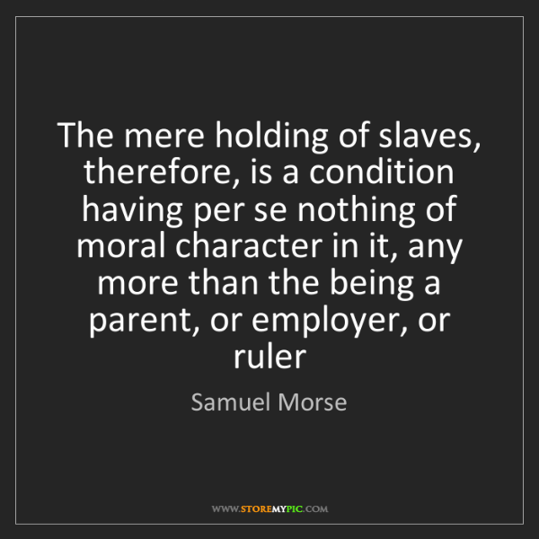 Samuel Morse: The mere holding of slaves, therefore, is a condition...