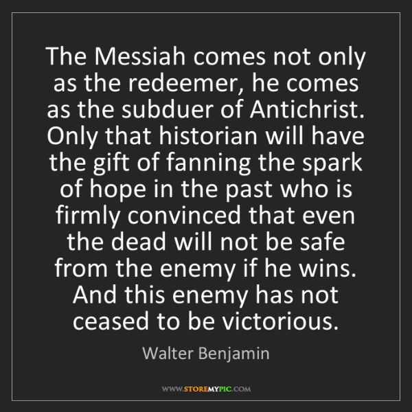 Walter Benjamin: The Messiah comes not only as the redeemer, he comes...
