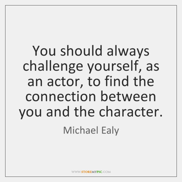You should always challenge yourself, as an actor, to find the connection ...
