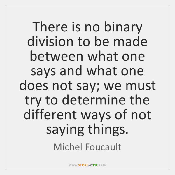 There is no binary division to be made between what one says ...