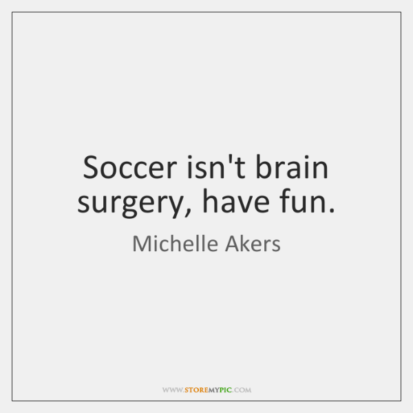 Soccer isn't brain surgery, have fun.