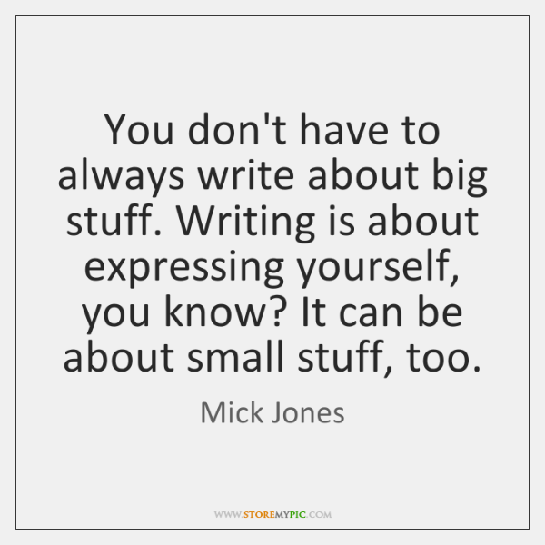 You don't have to always write about big stuff. Writing is about ...