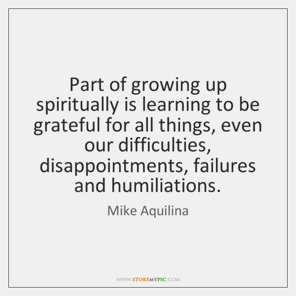 Part of growing up spiritually is learning to be grateful for all ...