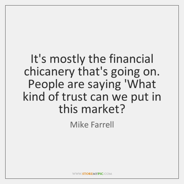 It's mostly the financial chicanery that's going on. People are saying 'What ...