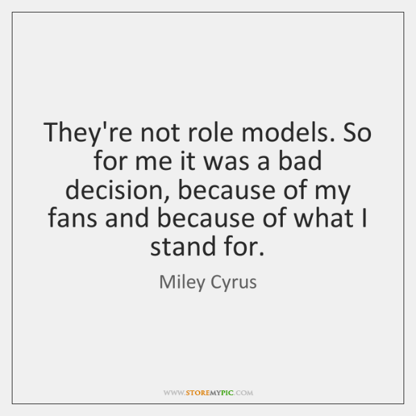 They're not role models. So for me it was a bad decision, ...