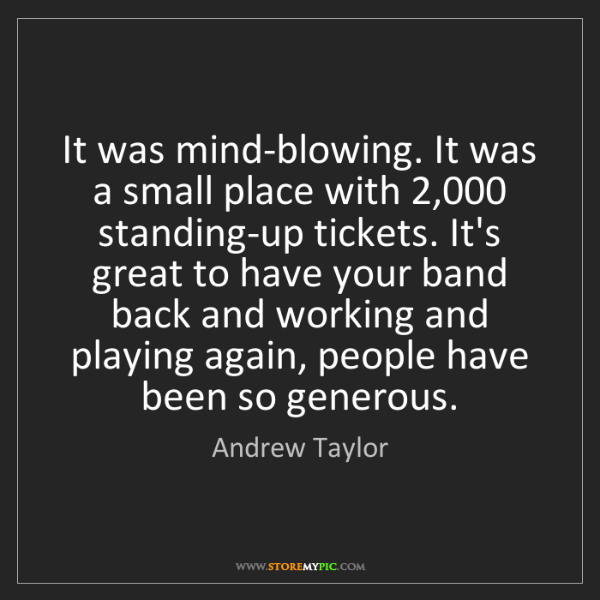Andrew Taylor: It was mind-blowing. It was a small place with 2,000...