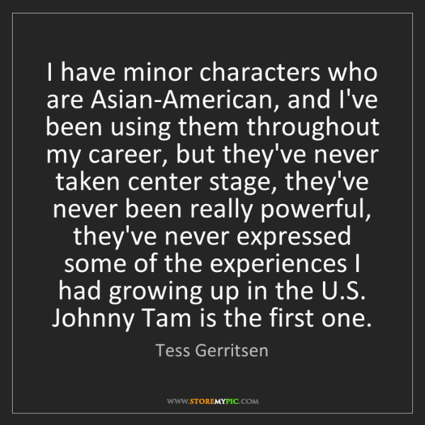 Tess Gerritsen: I have minor characters who are Asian-American, and I've...