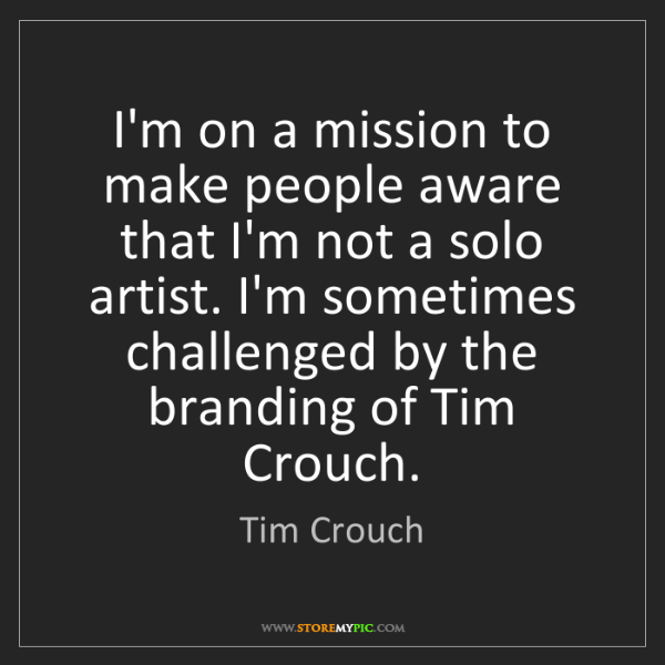 Tim Crouch: I'm on a mission to make people aware that I'm not a...