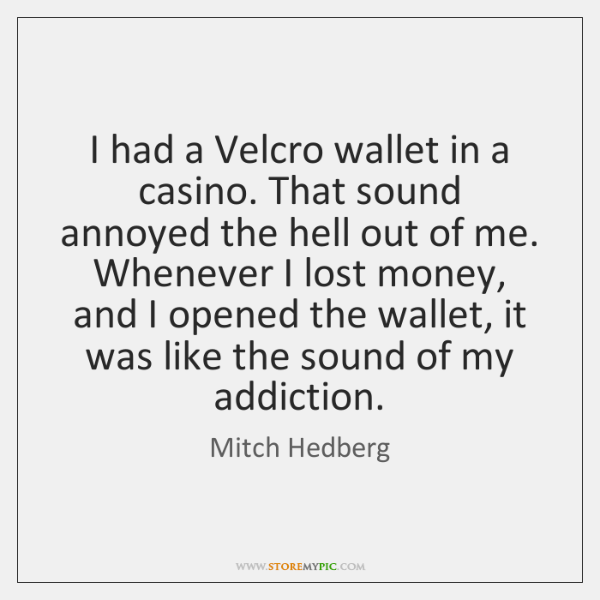 I had a Velcro wallet in a casino. That sound annoyed the ...