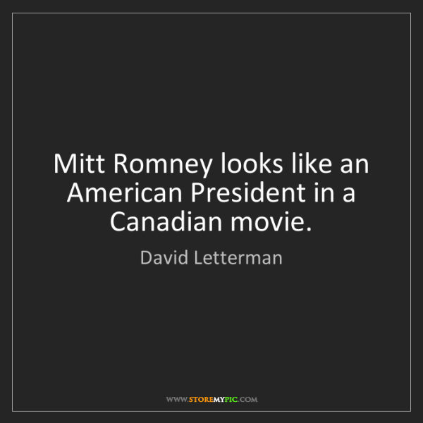 David Letterman: Mitt Romney looks like an American President in a Canadian...