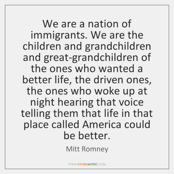 We are a nation of immigrants. We are the children and grandchildren ...