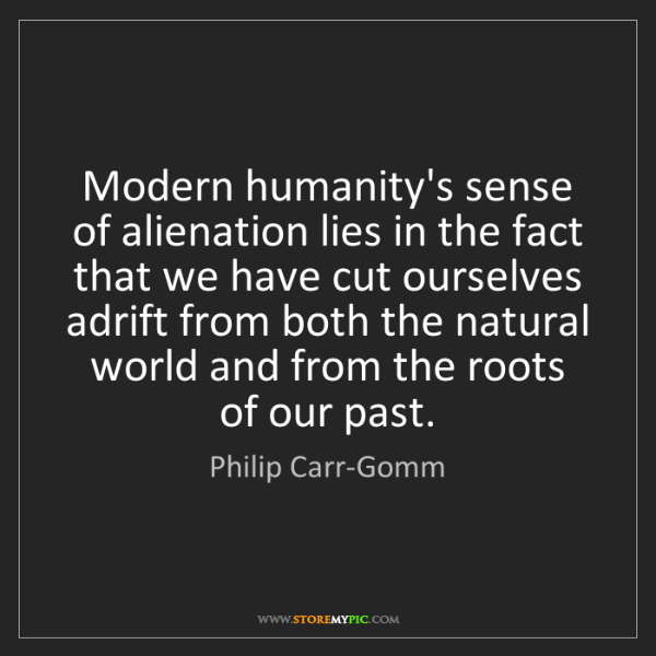 Philip Carr-Gomm: Modern humanity's sense of alienation lies in the fact...