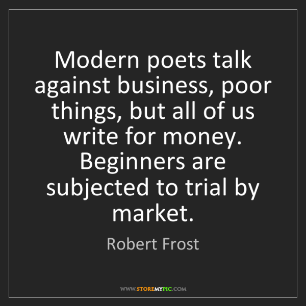 Robert Frost: Modern poets talk against business, poor things, but...