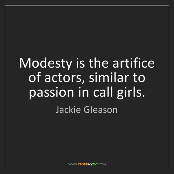 Jackie Gleason: Modesty is the artifice of actors, similar to passion...