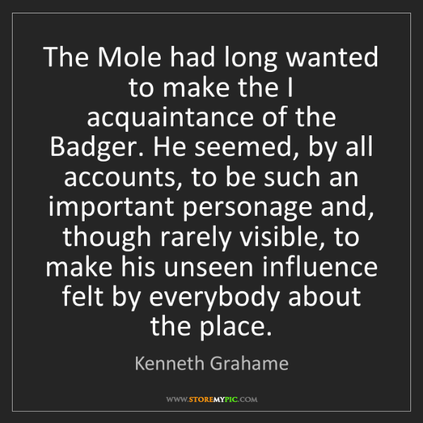 Kenneth Grahame: The Mole had long wanted to make the I acquaintance of...