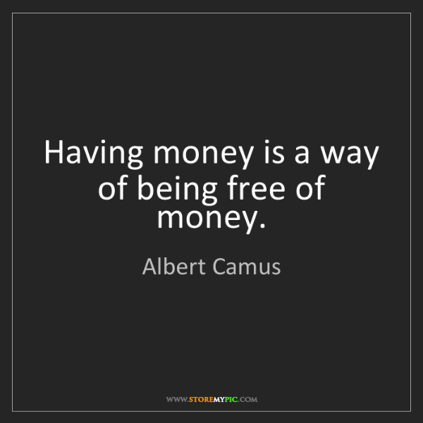 Albert Camus: Having money is a way of being free of money.