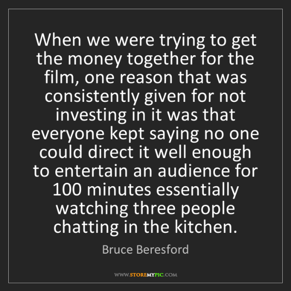 Bruce Beresford: When we were trying to get the money together for the...