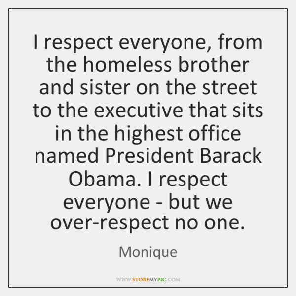 I respect everyone, from the homeless brother and sister on the street ...