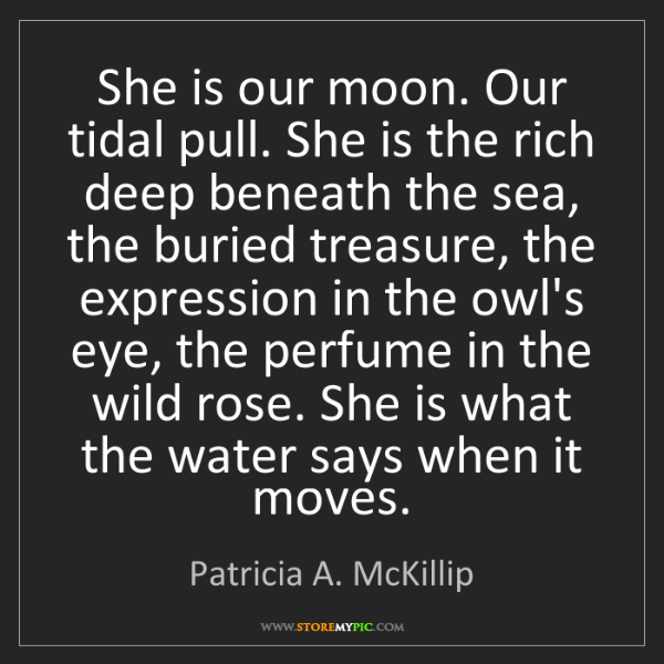 Patricia A. McKillip: She is our moon. Our tidal pull. She is the rich deep...