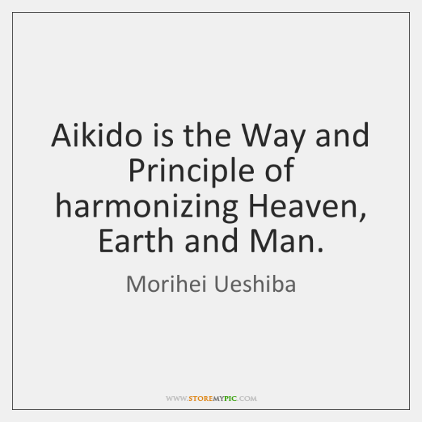 Aikido is the Way and Principle of harmonizing Heaven, Earth and Man.